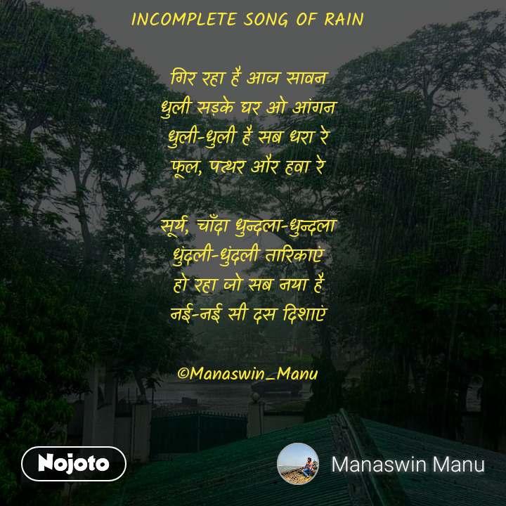 INCOMPLETE SONG OF RAIN  गिर रहा है आज सावन धुली सड़के घर ओ आंगन धुली-धुली है सब धरा रे फूल, पत्थर और हवा रे  सूर्य, चाँदा धुन्दला-धुन्दला धुंदली-धुंदली तारिकाएं हो रहा जो सब नया है नई-नई सी दस दिशाएं  ©Manaswin_Manu