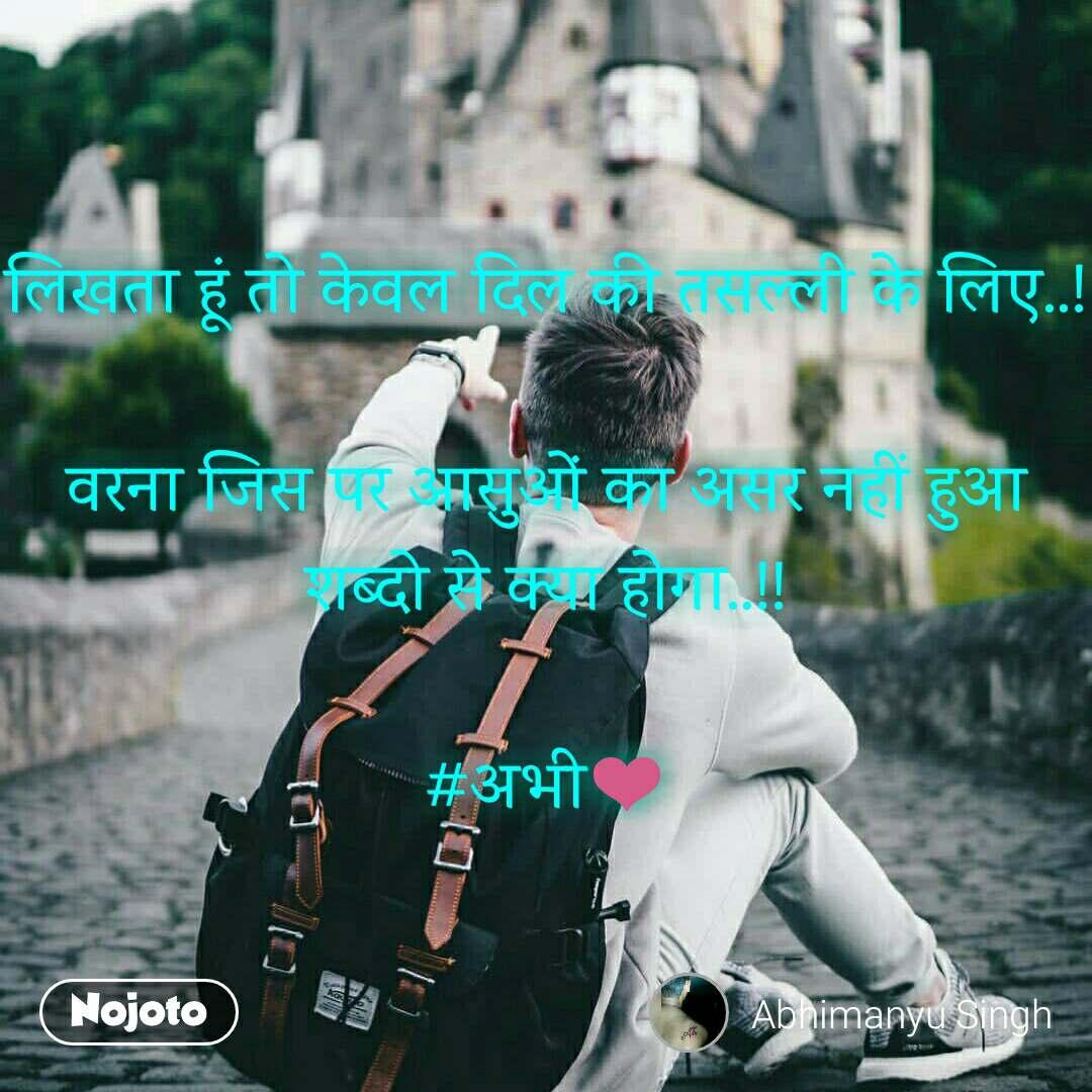 लिखता हूं तो केवल दिल की तसल्ली के लिए..!  वरना जिस पर आसुओं का असर नहीं हुआ शब्दो से क्या होगा..!!  #अभी❤