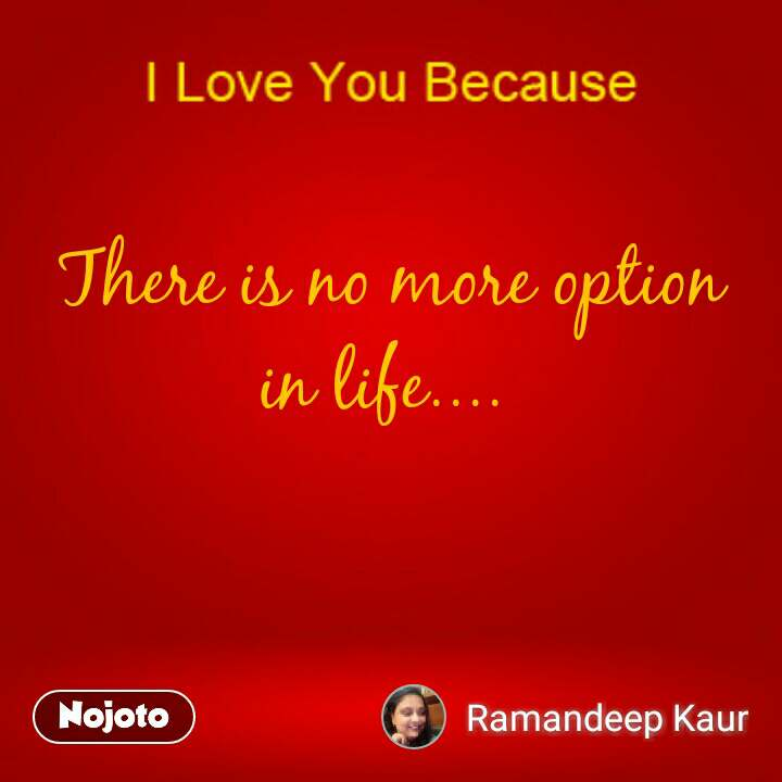 There is no more option  in life....