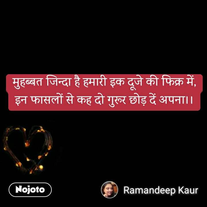 Pyar ki taakat मुहब्बत जिन्दा है हमारी इक दूजे की फिक्र में, इन फासलों से कह दो गुरूर छोड़ दें अपना।।  #NojotoQuote