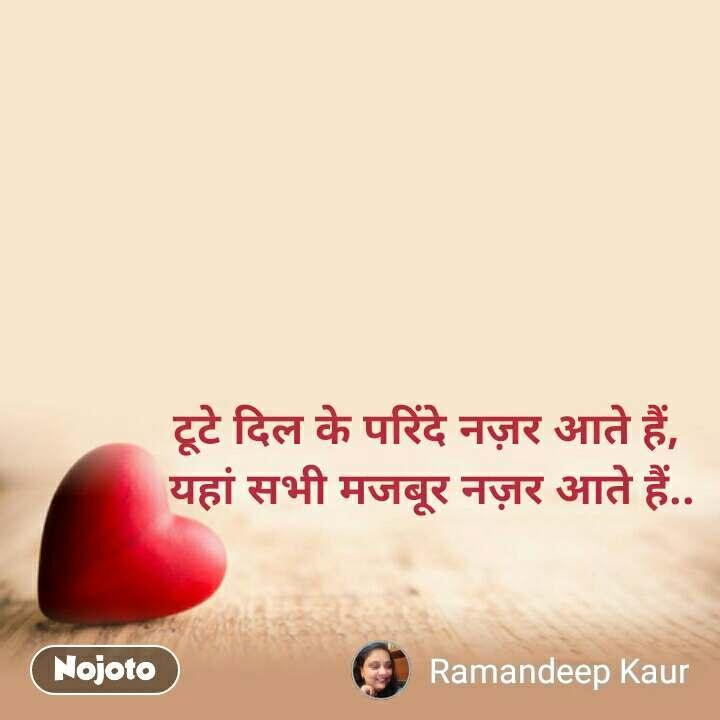 Dil Shayari     टूटे दिल के परिंदे नज़र आते हैं,     यहां सभी मजबूर नज़र आते हैं..