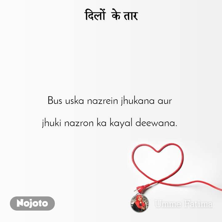 दिलों  के तार Bus uska nazrein jhukana aur   jhuki nazron ka kayal deewana.