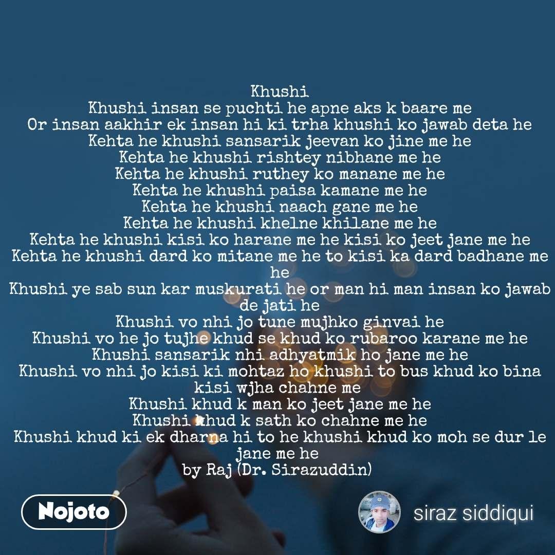 Khushi Khushi insan se puchti he apne aks k baare me Or insan aakhir ek insan hi ki trha khushi ko jawab deta he Kehta he khushi sansarik jeevan ko jine me he Kehta he khushi rishtey nibhane me he Kehta he khushi ruthey ko manane me he Kehta he khushi paisa kamane me he Kehta he khushi naach gane me he Kehta he khushi khelne khilane me he Kehta he khushi kisi ko harane me he kisi ko jeet jane me he Kehta he khushi dard ko mitane me he to kisi ka dard badhane me he Khushi ye sab sun kar muskurati he or man hi man insan ko jawab de jati he Khushi vo nhi jo tune mujhko ginvai he Khushi vo he jo tujhe khud se khud ko rubaroo karane me he Khushi sansarik nhi adhyatmik ho jane me he Khushi vo nhi jo kisi ki mohtaz ho khushi to bus khud ko bina kisi wjha chahne me  Khushi khud k man ko jeet jane me he Khushi khud k sath ko chahne me he Khushi khud ki ek dharna hi to he khushi khud ko moh se dur le jane me he  by Raj (Dr. Sirazuddin)
