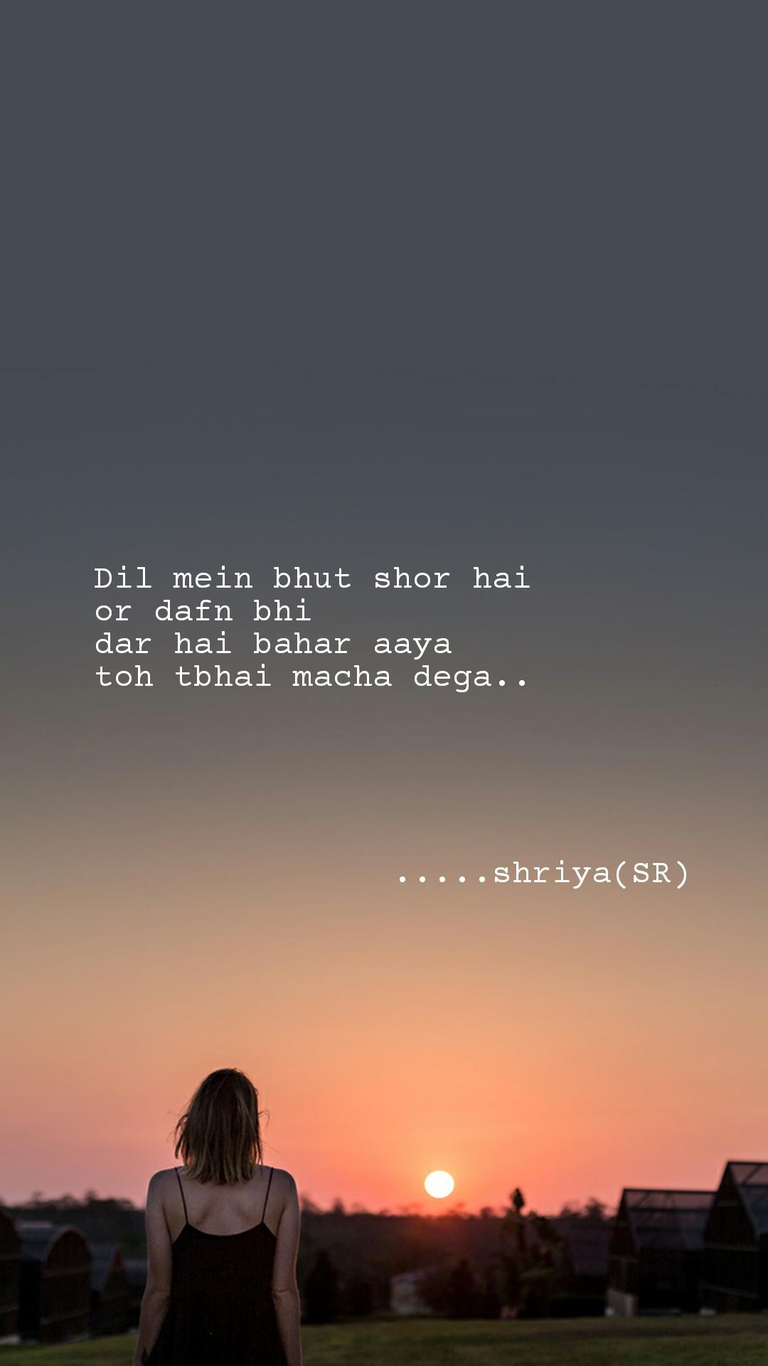 Dil mein bhut shor hai or dafn bhi dar hai bahar aaya  toh tbhai macha dega..                     .....shriya(SR)
