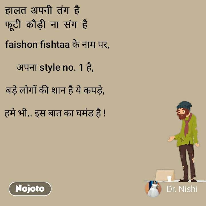 हालत अपनी तंग है,  फूटी कौड़ी ना संग है    faishon fishtaa के नाम पर,   अपना style no. 1 है,  बड़े लोगों की शान है ये कपड़े,  हमे भी.. इस बात का घमंड है !