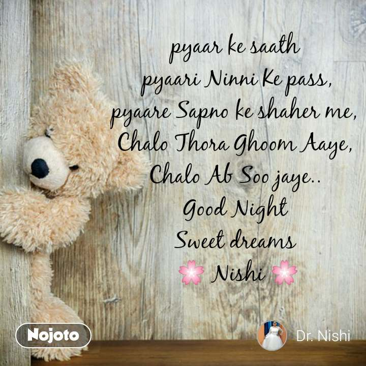 pyaar ke saath  pyaari Ninni Ke pass, pyaare Sapno ke shaher me,  Chalo Thora Ghoom Aaye,  Chalo Ab Soo jaye..  Good Night  Sweet dreams  🌸 Nishi 🌸