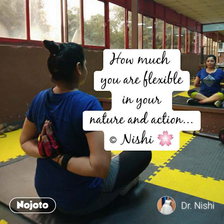 How much  you are flexible  in your  nature and action... © Nishi ЁЯМ╕