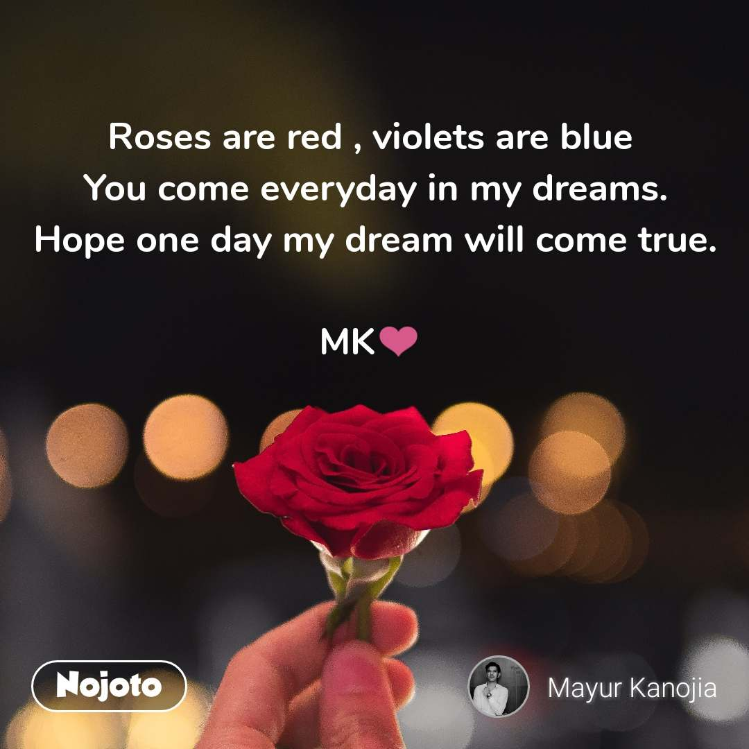 Roses are red , violets are blue  You come everyday in my dreams. Hope one day my dream will come true.  MK❤️