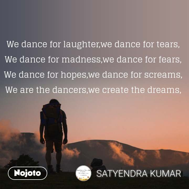 We dance for laughter,we dance for tears, We dance for madness,we dance for fears, We dance for hopes,we dance for screams, We are the dancers,we create the dreams,