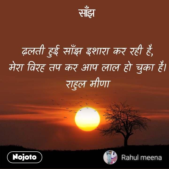 साँझ ढ़लती हुई साँझ इशारा कर रही है, मेरा विरह तप कर आप लाल हो चुका है। राहुल मीणा