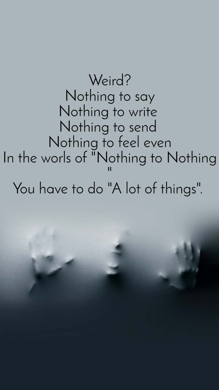"""Weird? Nothing to say Nothing to write  Nothing to send  Nothing to feel even In the worls of """"Nothing to Nothing """" You have to do """"A lot of things""""."""
