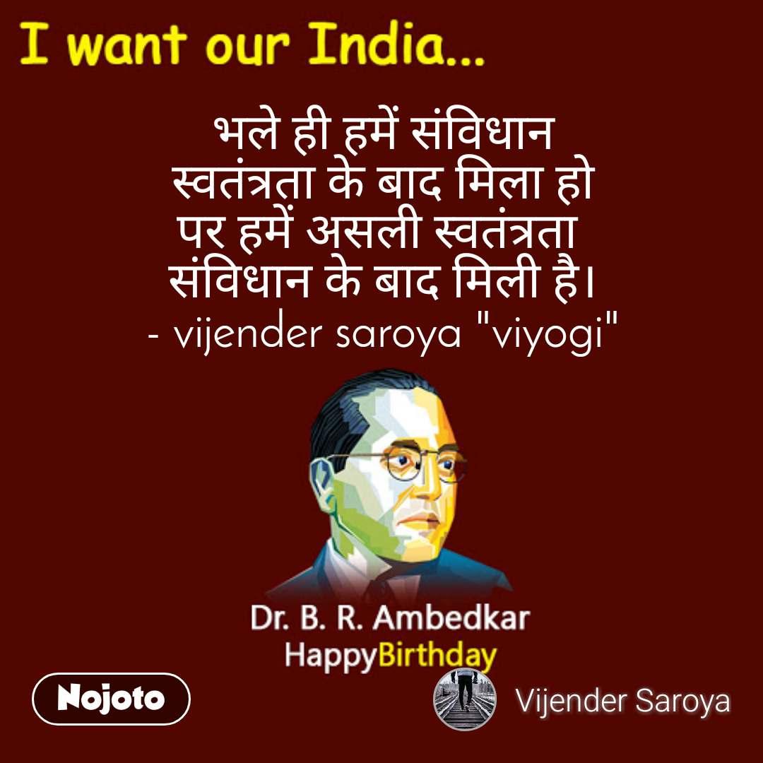 """भले ही हमें संविधान  स्वतंत्रता के बाद मिला हो पर हमें असली स्वतंत्रता  संविधान के बाद मिली है। - vijender saroya """"viyogi"""""""