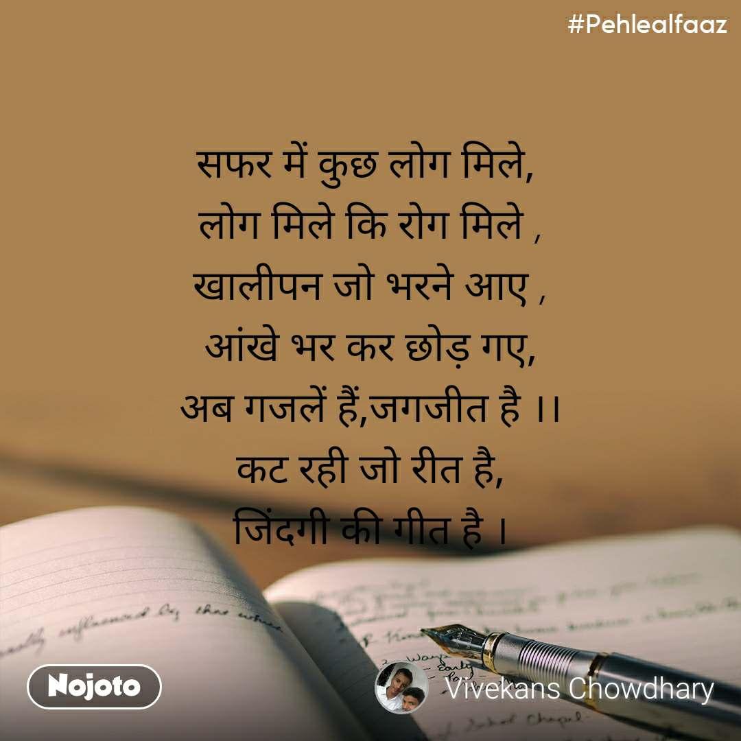 #Pehlealfaaz सफर में कुछ लोग मिले,  लोग मिले कि रोग मिले , खालीपन जो भरने आए , आंखे भर कर छोड़ गए, अब गजलें हैं,जगजीत है ।। कट रही जो रीत है, जिंदगी की गीत है ।