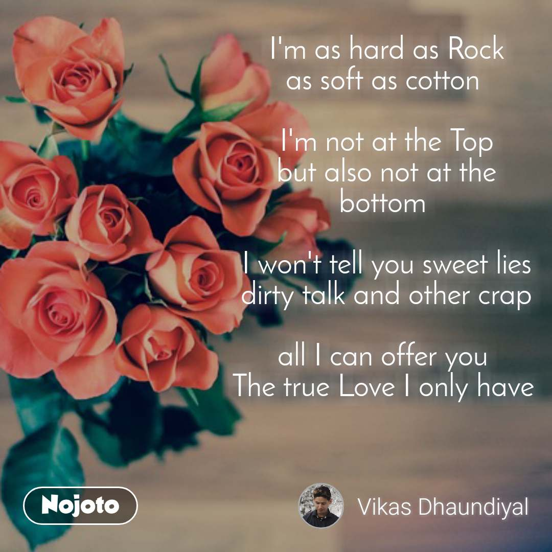 I'm as hard as Rock as soft as cotton   I'm not at the Top but also not at the bottom   I won't tell you sweet lies dirty talk and other crap  all I can offer you  The true Love I only have