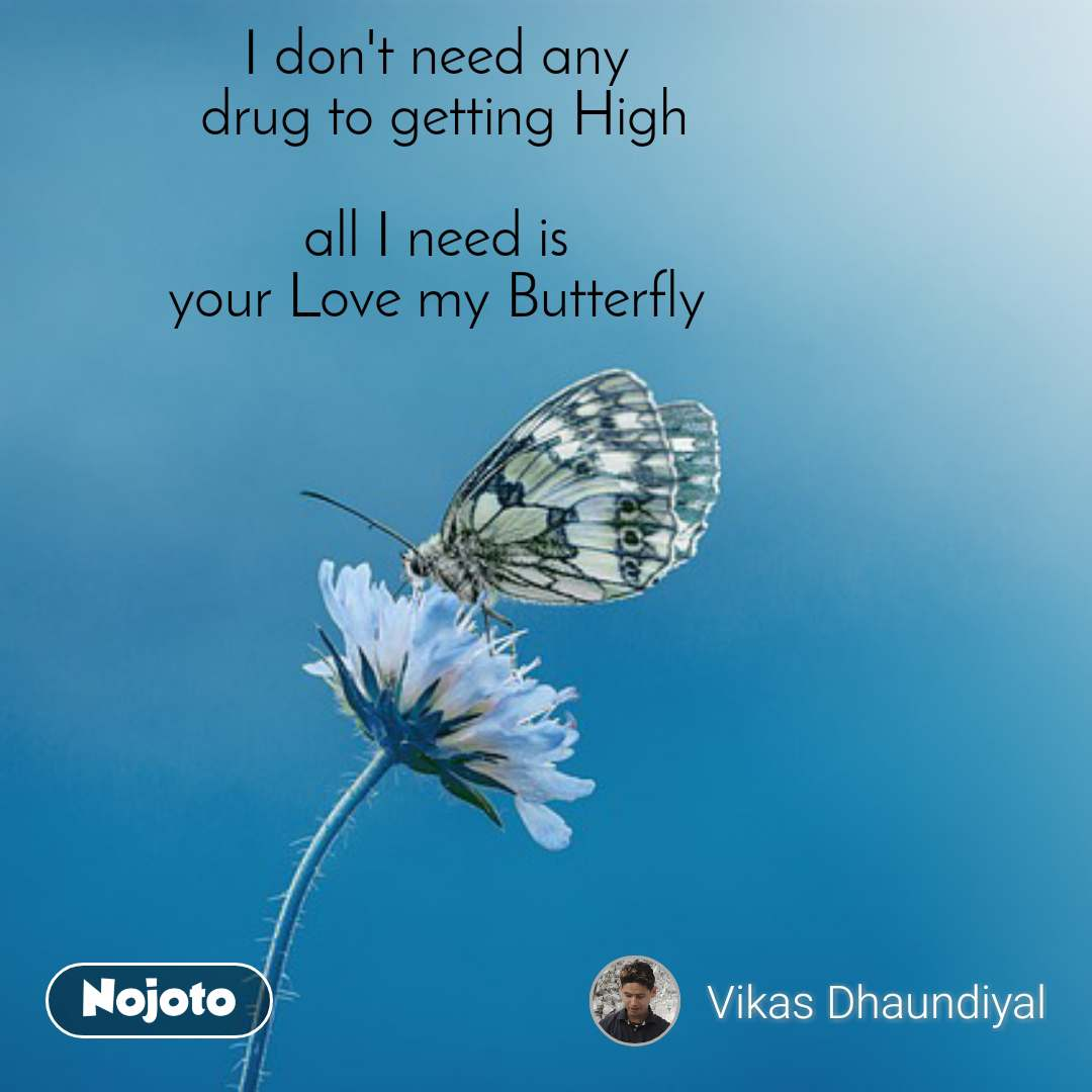 I don't need any  drug to getting High  all I need is  your Love my Butterfly