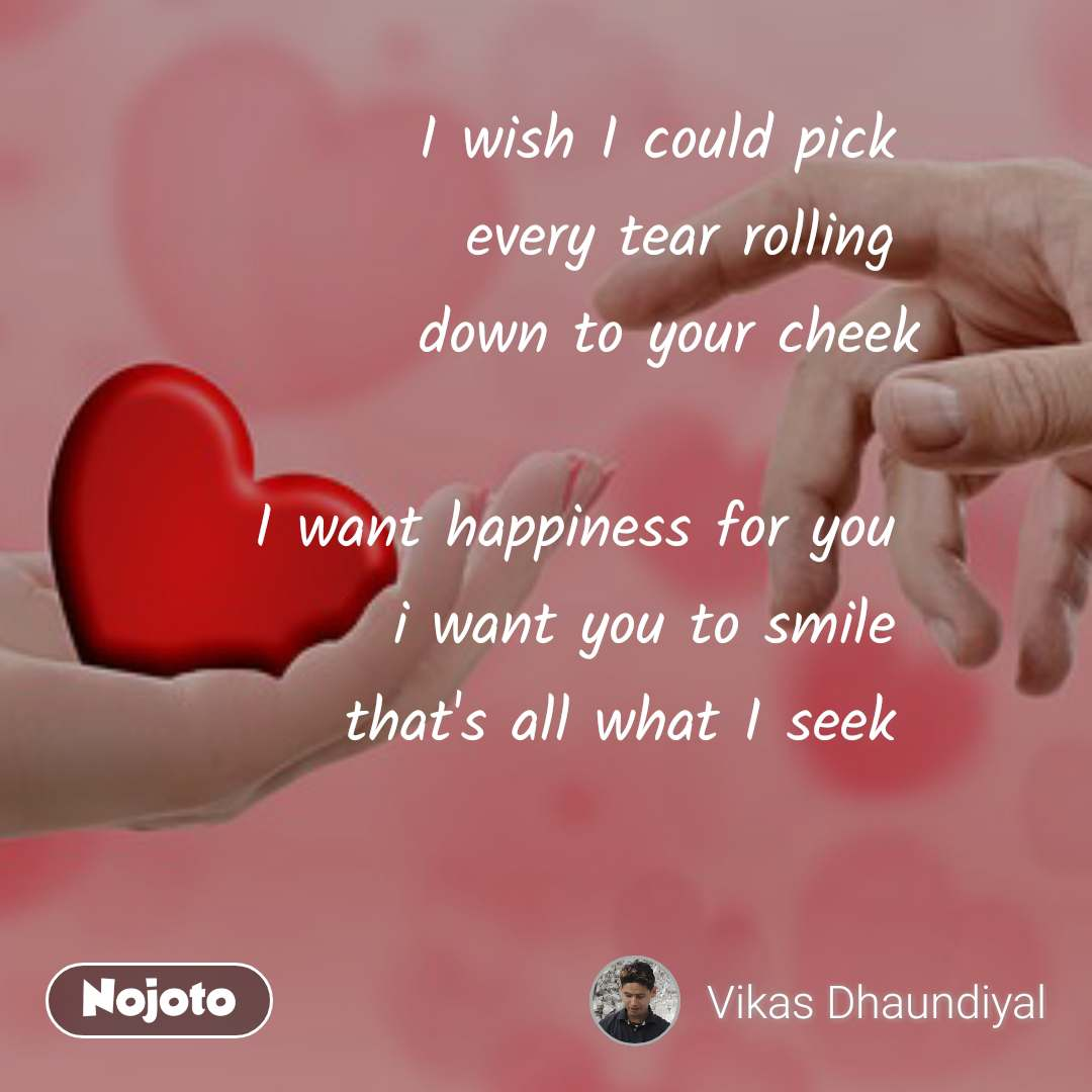 I wish I could pick  every tear rolling  down to your cheek  I want happiness for you  i want you to smile  that's all what I seek