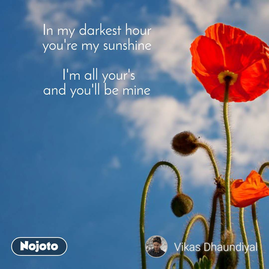 In my darkest hour  you're my sunshine   I'm all your's and you'll be mine