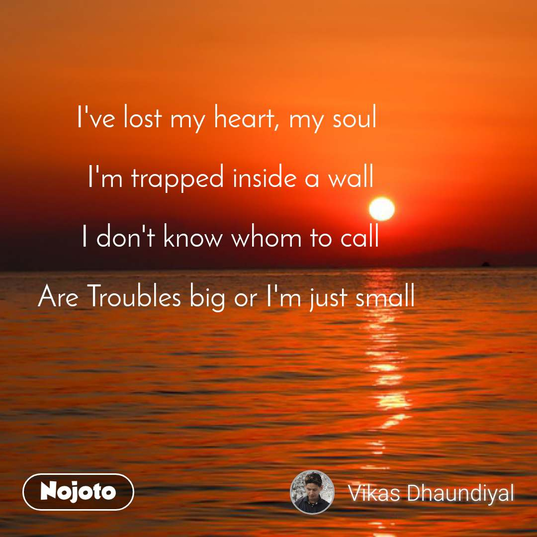I've lost my heart, my soul   I'm trapped inside a wall  I don't know whom to call   Are Troubles big or I'm just small