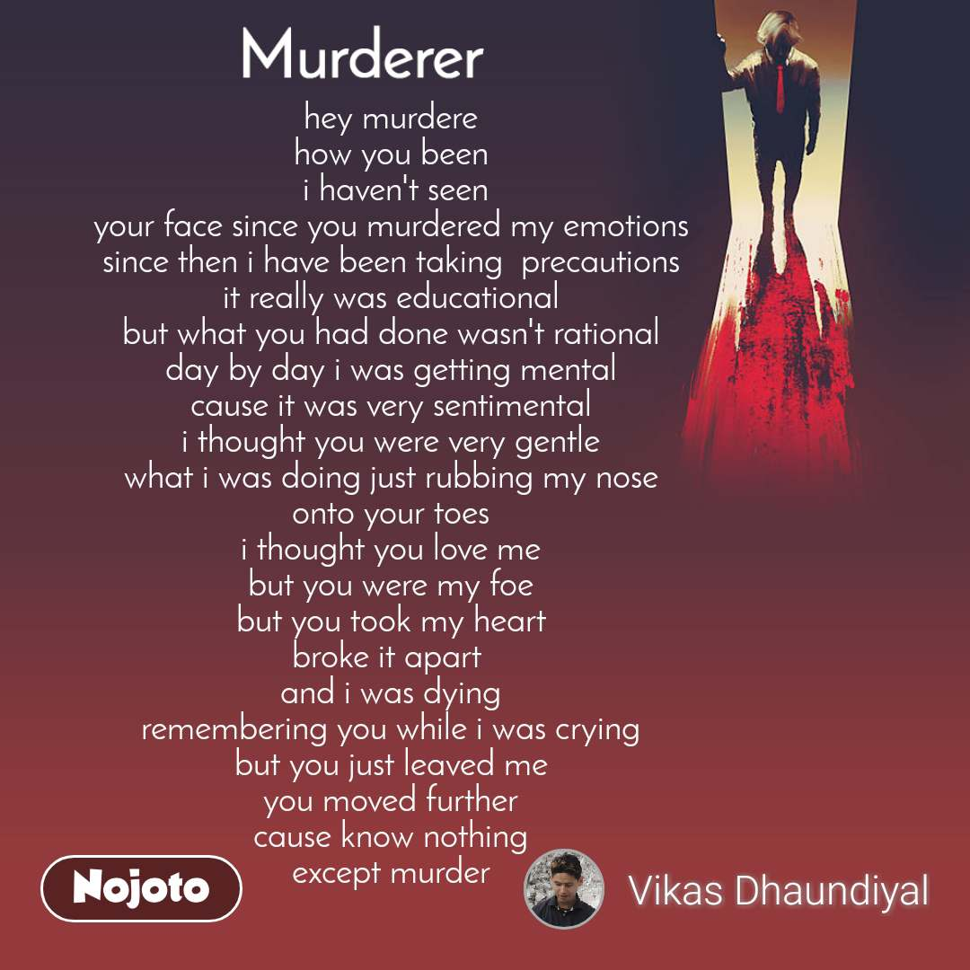 Murderer hey murdere  how you been  i haven't seen your face since you murdered my emotions  since then i have been taking  precautions  it really was educational  but what you had done wasn't rational  day by day i was getting mental  cause it was very sentimental  i thought you were very gentle  what i was doing just rubbing my nose  onto your toes  i thought you love me  but you were my foe  but you took my heart  broke it apart   and i was dying  remembering you while i was crying  but you just leaved me  you moved further  cause know nothing  except murder