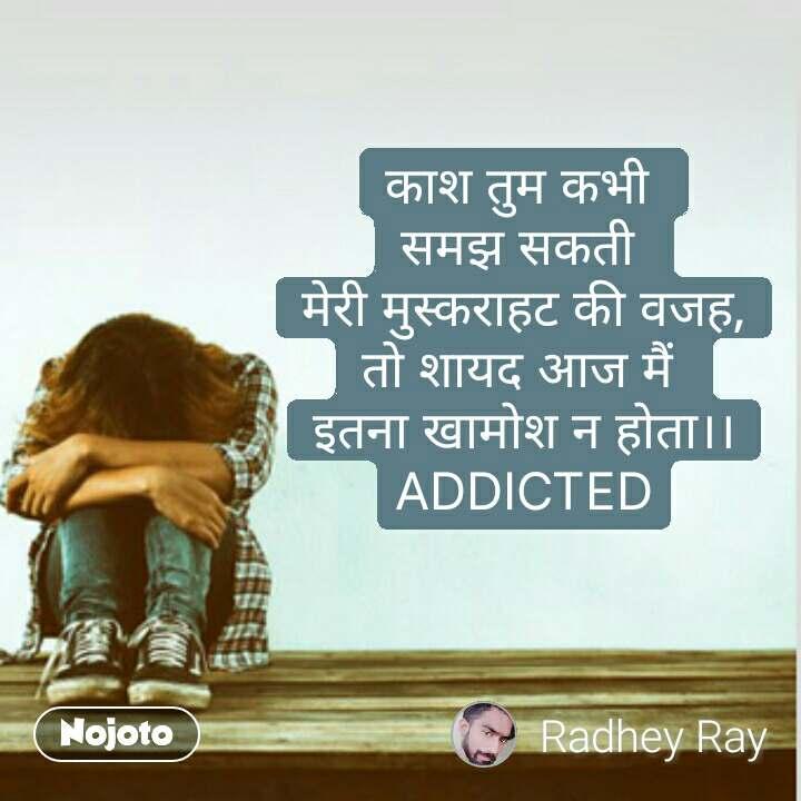 Sad quotes in hindi काश तुम कभी  समझ सकती  मेरी मुस्कराहट की वजह, तो शायद आज मैं  इतना खामोश न होता।। ADDICTED #NojotoQuote