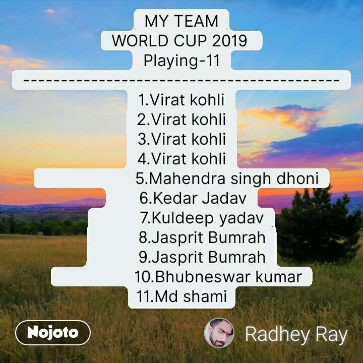 MY TEAM WORLD CUP 2019  Playing-11 ------------------------------------------ 1.Virat kohli 2.Virat kohli 3.Virat kohli 4.Virat kohli                     5.Mahendra singh dhoni      6.Kedar Jadav          7.Kuldeep yadav          8.Jasprit Bumrah          9.Jasprit Bumrah                 10.Bhubneswar kumar 11.Md shami #NojotoQuote