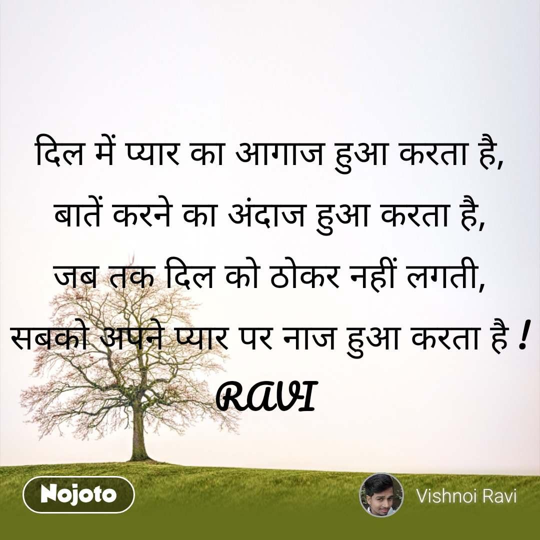 दिल में प्यार का आगाज हुआ करता है, बातें करने का अंदाज हुआ करता है, जब तक दिल को ठोकर नहीं लगती, सबको अपने प्यार पर नाज हुआ करता है ! RAVI
