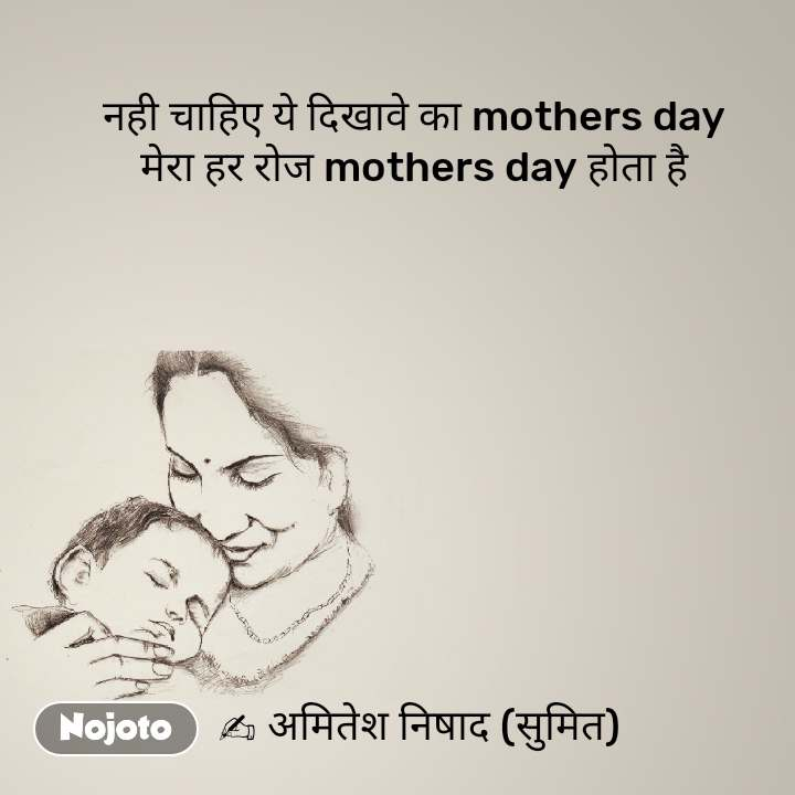 नही चाहिए ये दिखावे का mothers day  मेरा हर रोज mothers day होता है            ✍ अमितेश निषाद (सुमित) #NojotoQuote