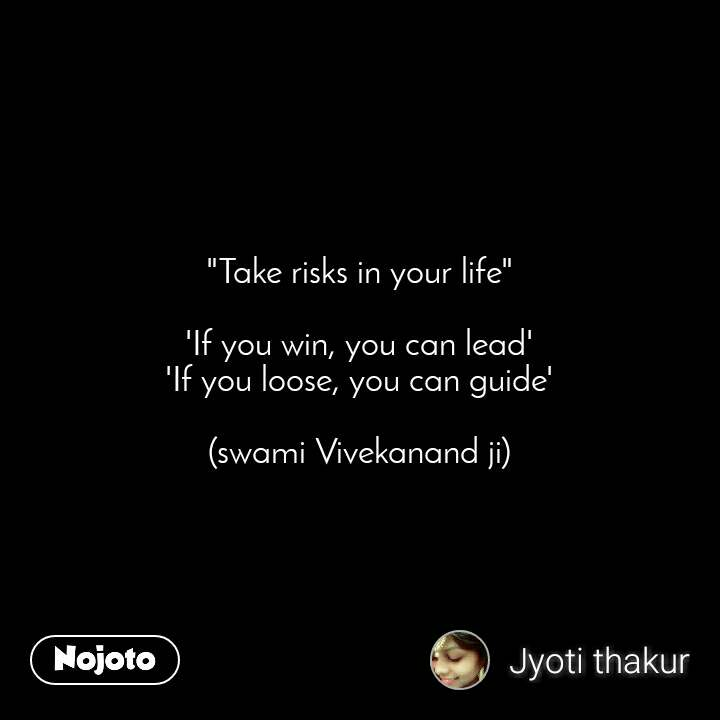 """Take risks in your life""  'If you win, you can lead' 'If you loose, you can guide'  (swami Vivekanand ji)"
