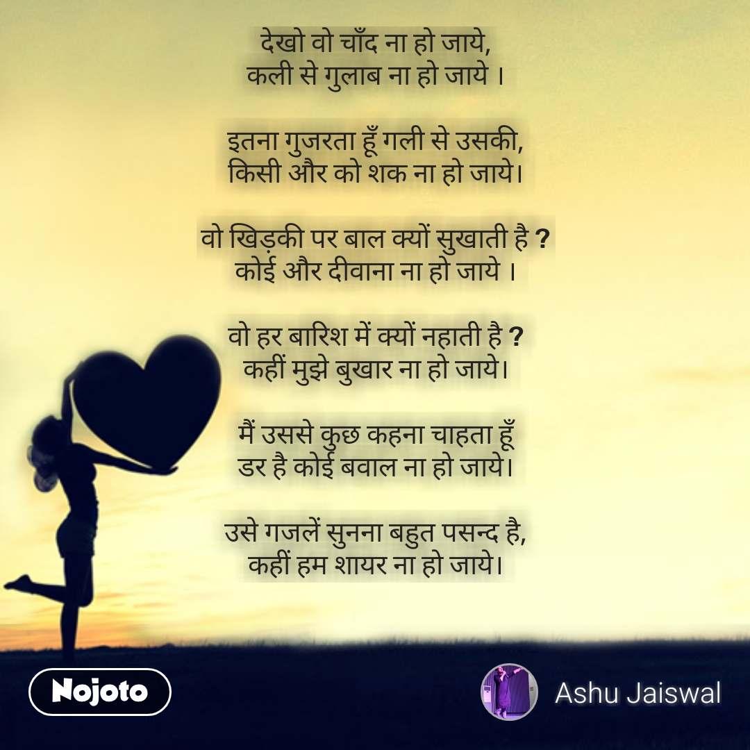 Love Shayari in Hindi देखो वो चाँद ना हो जाये, कली से गुलाब ना हो जाये ।  इतना गुजरता हूँ गली से उसकी, किसी और को शक ना हो जाये।  वो खिड़की पर बाल क्यों सुखाती है ? कोई और दीवाना ना हो जाये ।  वो हर बारिश में क्यों नहाती है ? कहीं मुझे बुखार ना हो जाये।  मैं उससे कुछ कहना चाहता हूँ डर है कोई बवाल ना हो जाये।  उसे गजलें सुनना बहुत पसन्द है, कहीं हम शायर ना हो जाये। #NojotoQuote