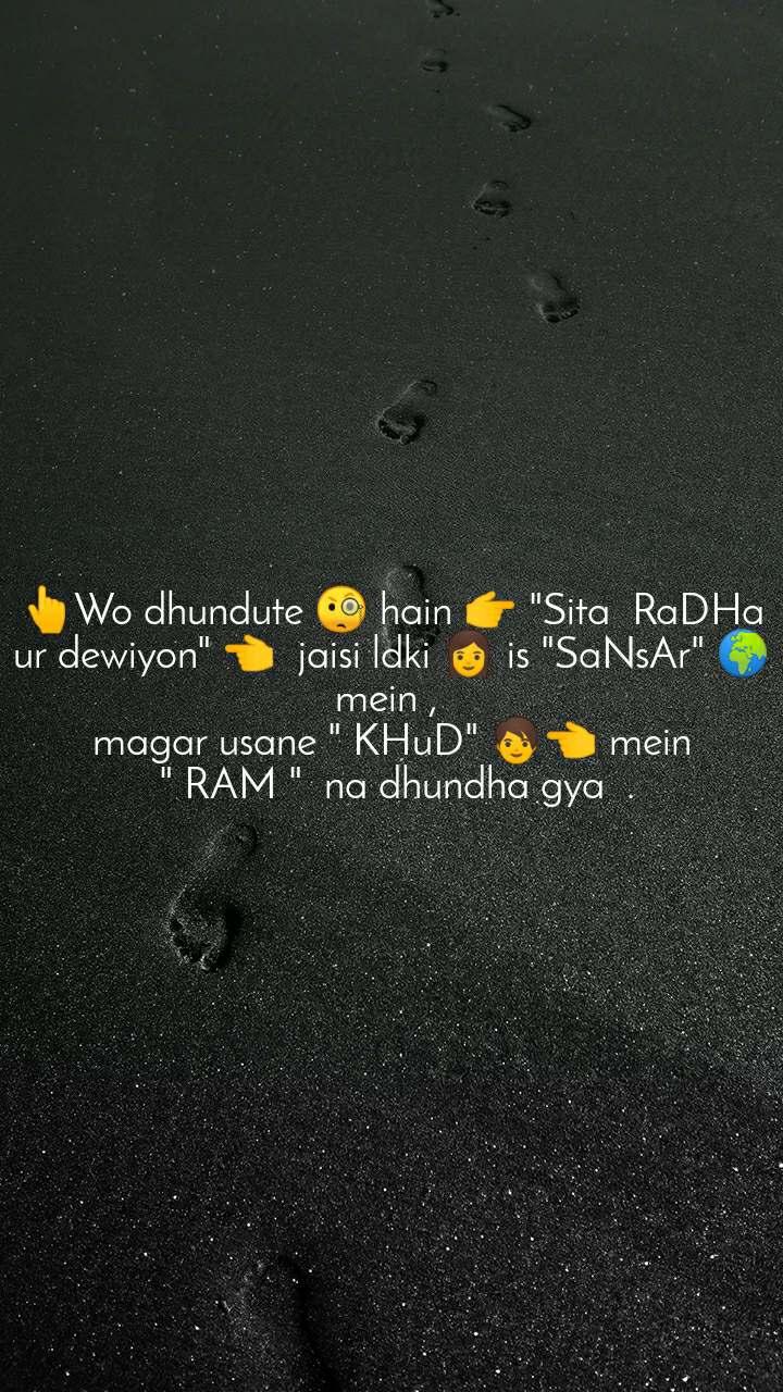 "👆Wo dhundute 🧐 hain 👉 ""Sita  RaDHa ur dewiyon"" 👈  jaisi ldki 👩 is ""SaNsAr"" 🌍 mein ,  magar usane "" KHuD"" 🧑👈 mein  "" RAM ""  na dhundha gya  ."