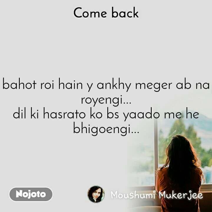 Come back bahot roi hain y ankhy meger ab na royengi... dil ki hasrato ko bs yaado me he bhigoengi...
