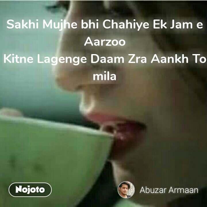 Sakhi Mujhe bhi Chahiye Ek Jam e Aarzoo Kitne Lagenge Daam Zra Aankh To mila