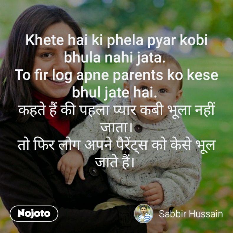 Khete hai ki phela pyar kobi bhula nahi jata.  To fir log apne parents ko kese bhul jate hai.  कहते हैं की पहला प्यार कबी भूला नहीं जाता। तो फिर लोग अपने पैरेंट्स को केसे भूल जाते हैं।