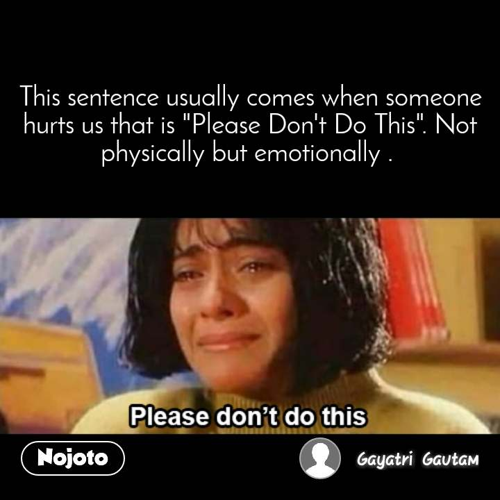 """Please don't do this  This sentence usually comes when someone hurts us that is """"Please Don't Do This"""". Not physically but emotionally ."""