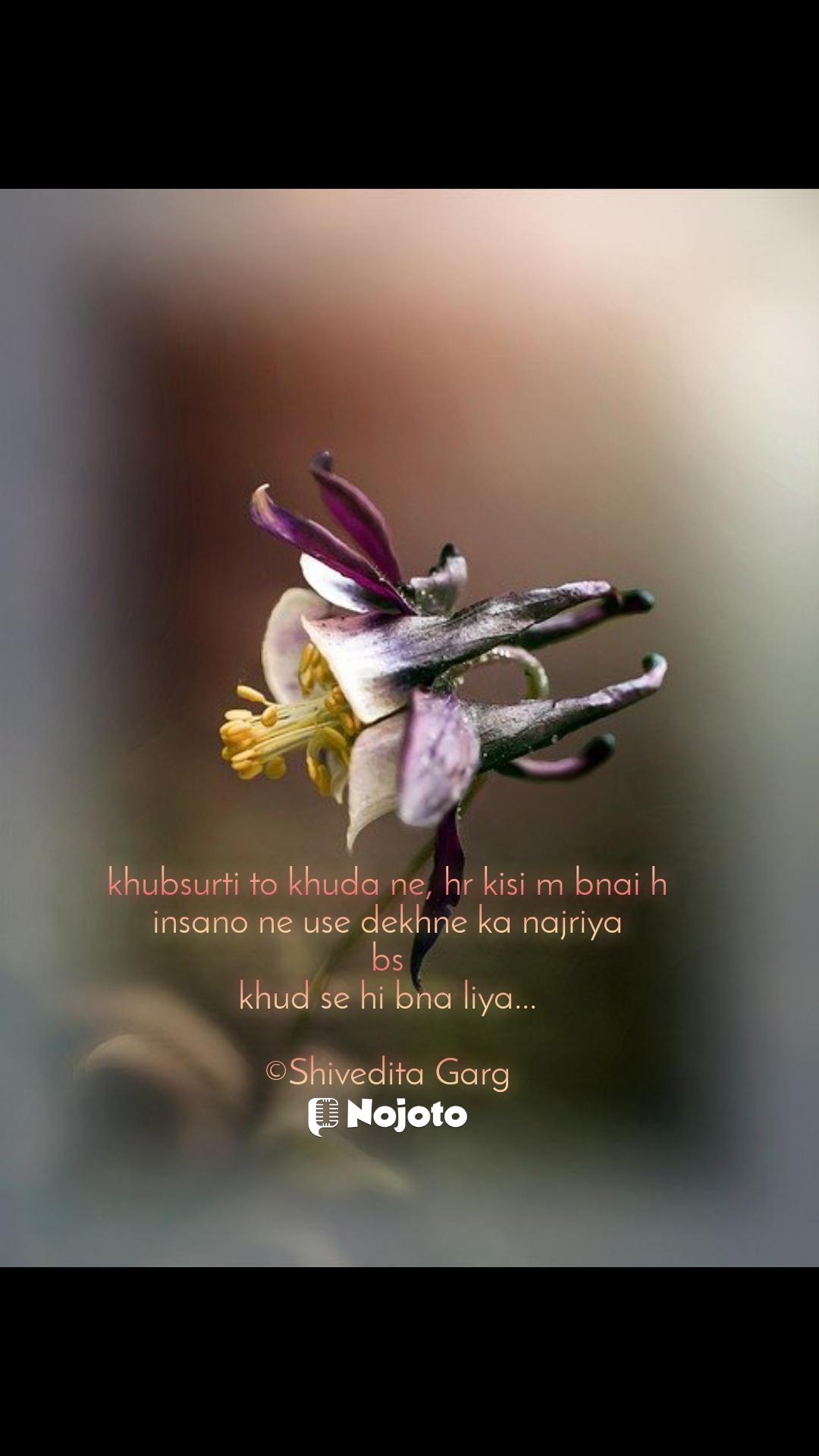 khubsurti to khuda ne, hr kisi m bnai h insano ne use dekhne ka najriya bs khud se hi bna liya...  ©Shivedita Garg