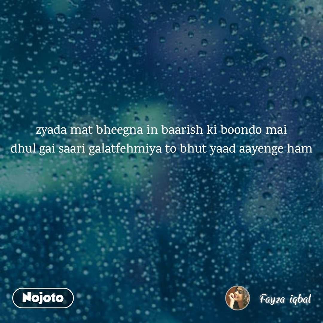 zyada mat bheegna in baarish ki boondo mai dhul gai saari galatfehmiya to bhut yaad aayenge ham