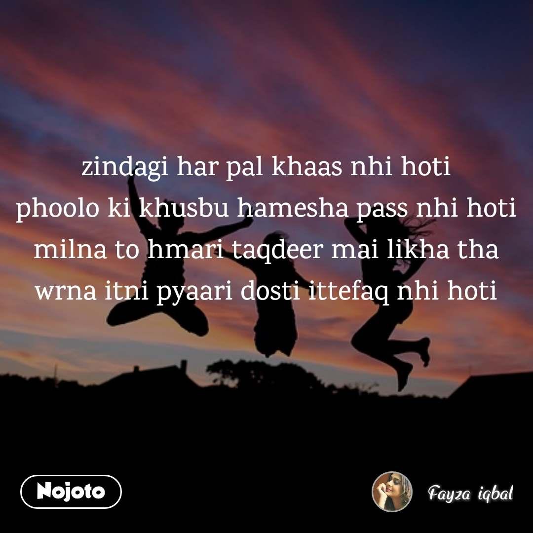 zindagi har pal khaas nhi hoti phoolo ki khusbu hamesha pass nhi hoti milna to hmari taqdeer mai likha tha wrna itni pyaari dosti ittefaq nhi hoti