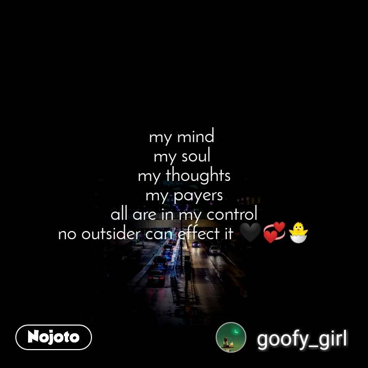 my mind  my soul  my thoughts my payers all are in my control no outsider can effect it 🖤💞🐣