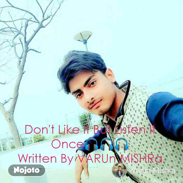 Don't Like It But Listen It Once🎧🎧🎧 Written By VARUn MISHRa