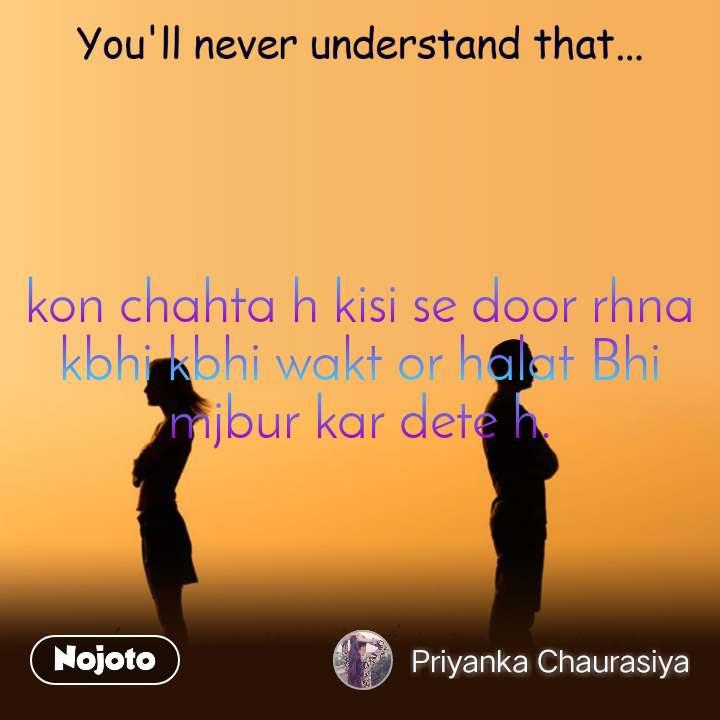 You'll never understand that kon chahta h kisi se door rhna kbhi kbhi wakt or halat Bhi mjbur kar dete h.