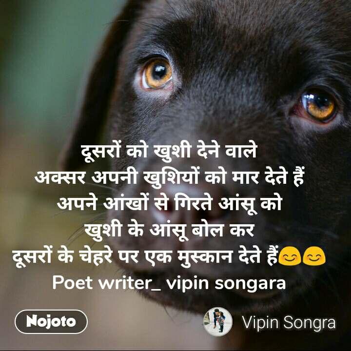 दूसरों को खुशी देने वाले अक्सर अपनी खुशियों को मार देते हैं अपने आंखों से गिरते आंसू को खुशी के आंसू बोल कर दूसरों के चेहरे पर एक मुस्कान देते हैं😊😊 Poet writer_ vipin songara