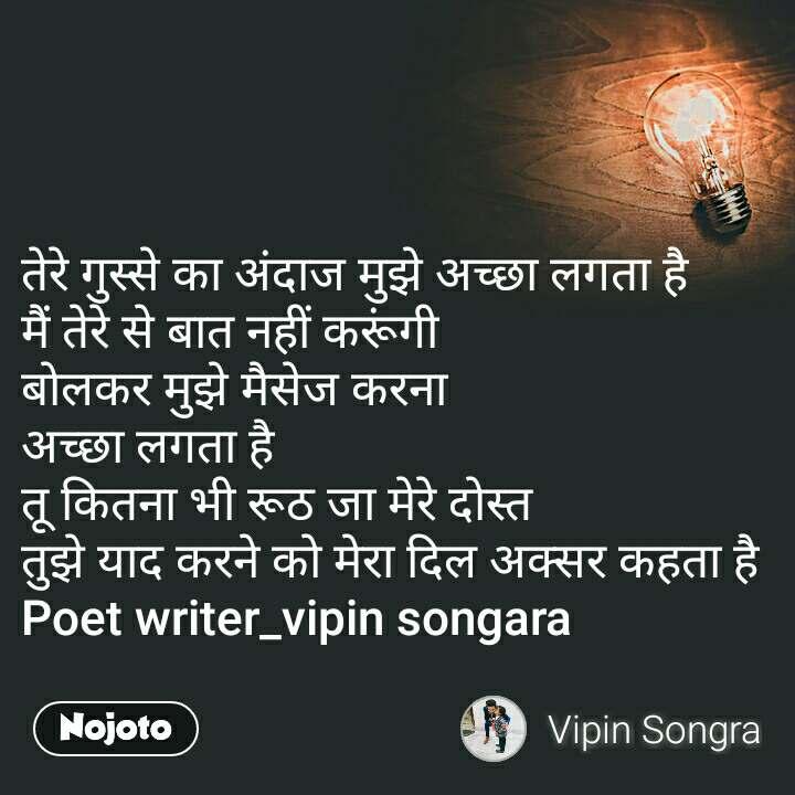 तेरे गुस्से का अंदाज मुझे अच्छा लगता है मैं तेरे से बात नहीं करूंगी बोलकर मुझे मैसेज करना अच्छा लगता है तू कितना भी रूठ जा मेरे दोस्त तुझे याद करने को मेरा दिल अक्सर कहता है Poet writer_vipin songara