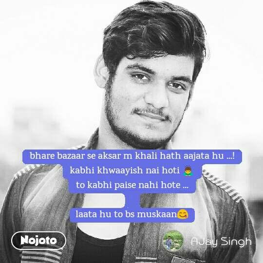 bhare bazaar se aksar m khali hath aajata hu ...! kabhi khwaayish nai hoti 🙇 to kabhi paise nahi hote ...  laata hu to bs muskaan😋