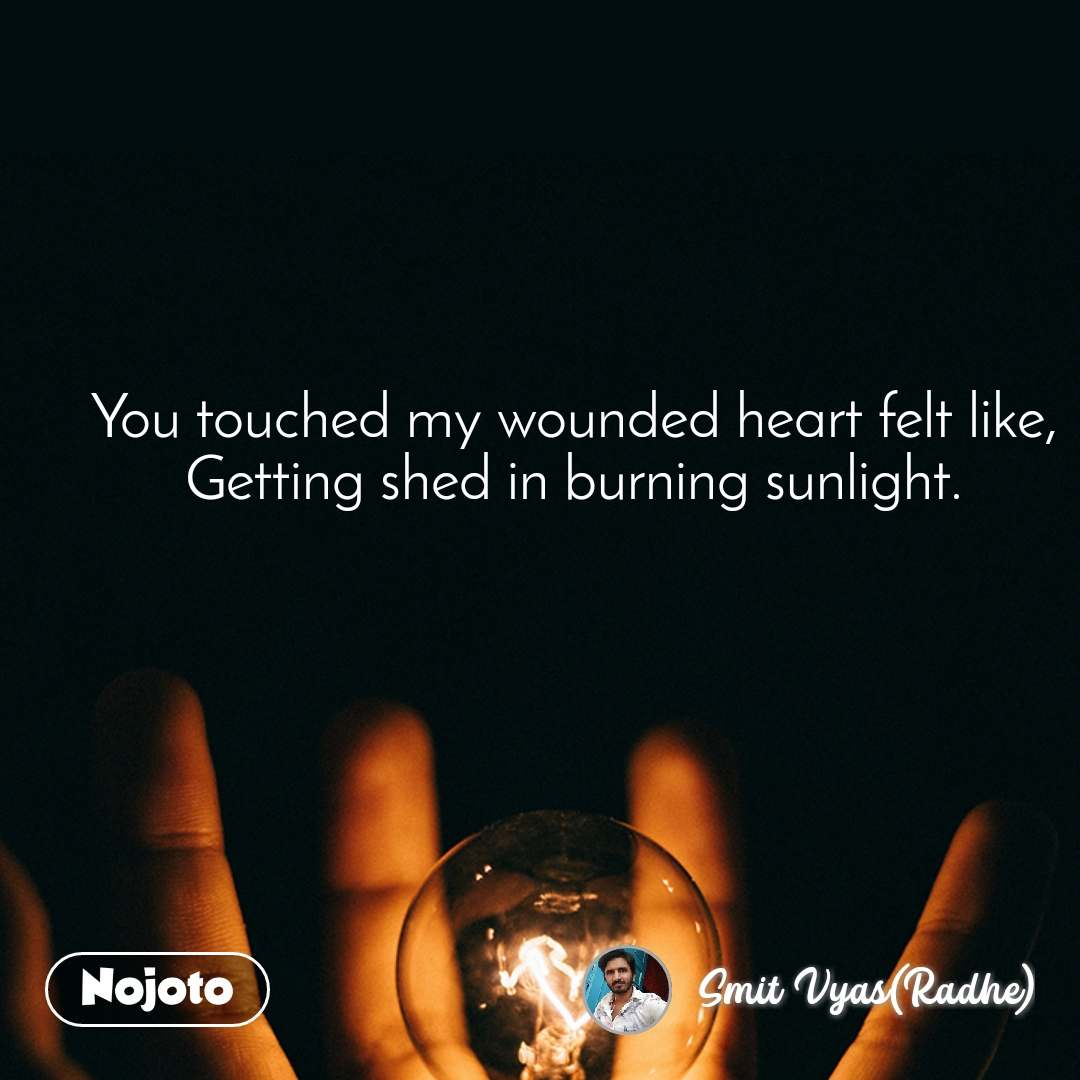You touched my wounded heart felt like, Getting shed in burning sunlight.