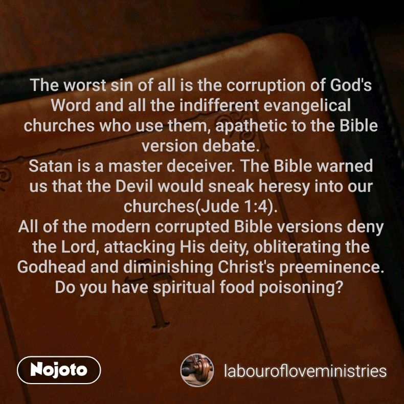 The worst sin of all is the corruption of God's Word and all the indifferent evangelical churches who use them, apathetic to the Bible version debate. Satan is a master deceiver. The Bible warned us that the Devil would sneak heresy into our churches(Jude 1:4). All of the modern corrupted Bible versions deny the Lord, attacking His deity, obliterating the Godhead and diminishing Christ's preeminence. Do you have spiritual food poisoning?