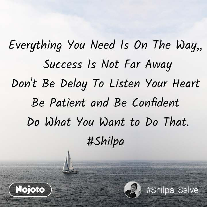 Everything You Need Is On The Way,,  Success Is Not Far Away Don't Be Delay To Listen Your Heart  Be Patient and Be Confident   Do What You Want to Do That. #Shilpa