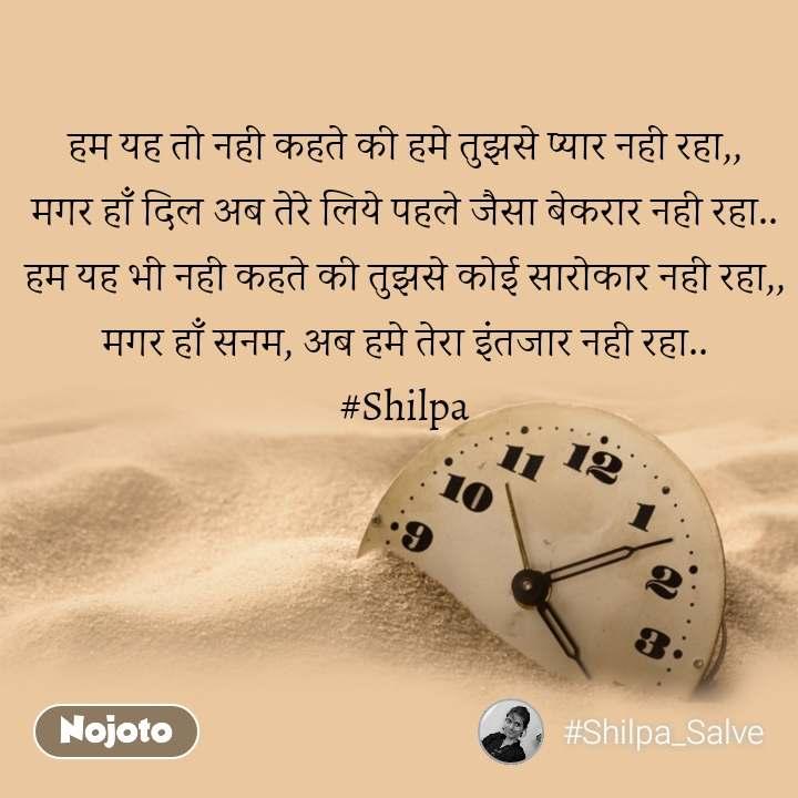 हम यह तो नही कहते की हमे तुझसे प्यार नही रहा,, मगर हाँ दिल अब तेरे लिये पहले जैसा बेकरार नही रहा.. हम यह भी नही कहते की तुझसे कोई सारोकार नही रहा,, मगर हाँ सनम, अब हमे तेरा इंतजार नही रहा.. #Shilpa