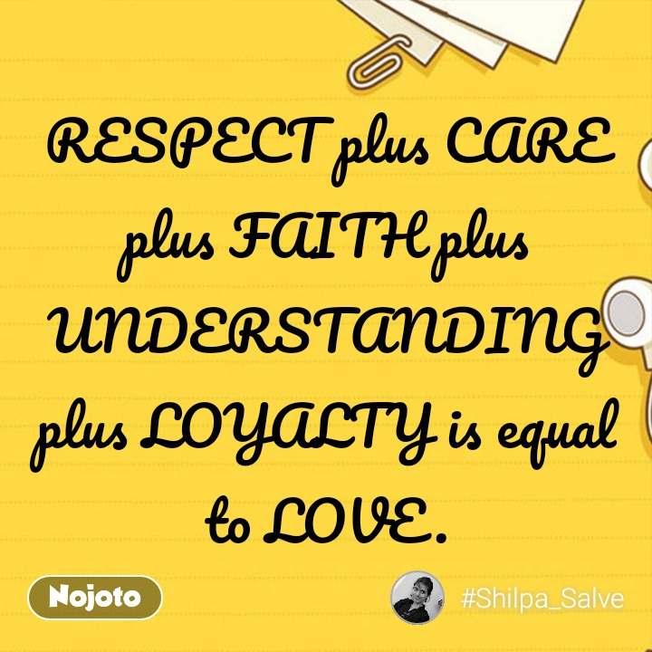 RESPECT plus CARE plus FAITH plus UNDERSTANDING plus LOYALTY is equal to LOVE.
