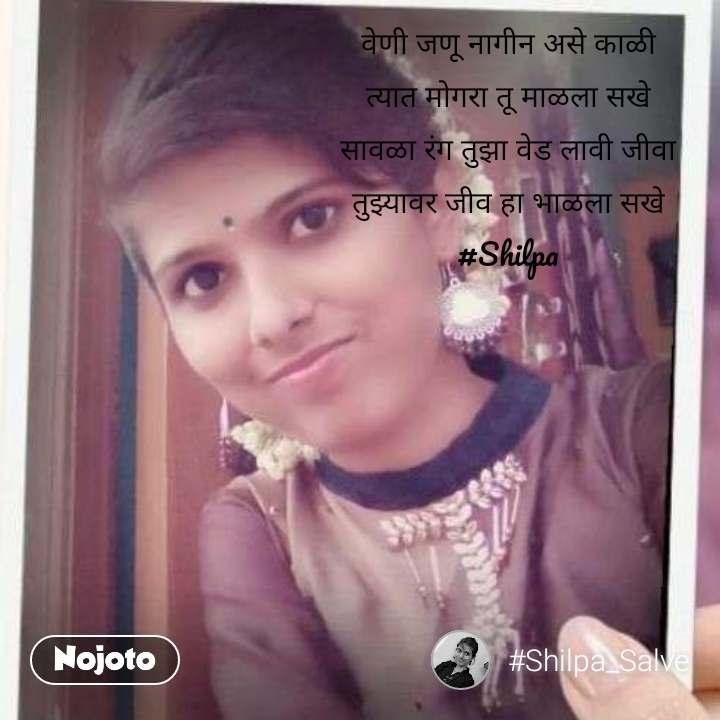 वेणी जणू नागीन असे काळी त्यात मोगरा तू माळला सखे सावळा रंग तुझा वेड लावी जीवा तुझ्यावर जीव हा भाळला सखे #Shilpa