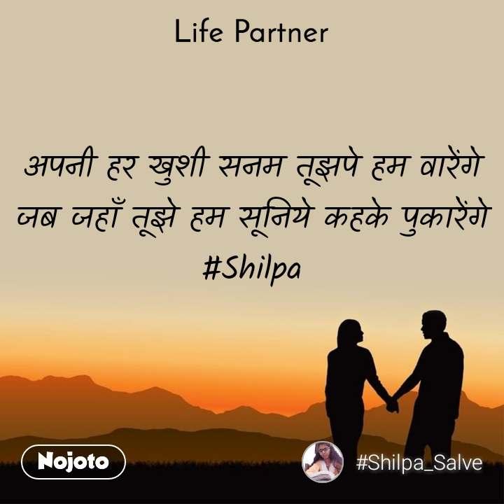 Life partner अपनी हर खुशी सनम तूझपे हम वारेंगे जब जहाँ तूझे हम सूनिये कहके पुकारेंगे #Shilpa